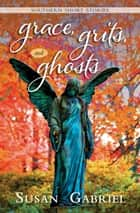 Grace, Grits and Ghosts: Southern Short Stories ebook by Susan Gabriel