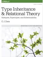 Type Inheritance and Relational Theory - Subtypes, Supertypes, and Substitutability ebook by C.J. Date