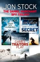 The Daniel Marchant Spy Trilogy: Dead Spy Running, Games Traitors Play, Dirty Little Secret ebook by Jon Stock