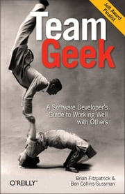 Team Geek - A Software Developer's Guide to Working Well with Others ebook by Brian W. Fitzpatrick,Ben Collins-Sussman
