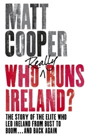 Who Really Runs Ireland? - The story of the elite who led Ireland from bust to boom ... and back again ebook by Matt Cooper