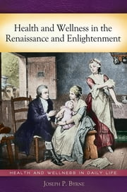 Health and Wellness in the Renaissance and Enlightenment ebook by Joseph P. Byrne Ph.D.
