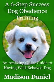 A 6-Step Success Dog Obedience Training - An Amazing Quick Guide to Having Well-Behaved Dog ebook by Madison Daniel