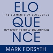 The Elements Eloquence - Secrets of the Perfect Turn of Phrase audiobook by Mark Forsyth
