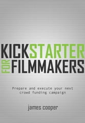 Kickstarter for Filmmakers - Plan and Execute Your Next Crowd Funding Campaign ebook by James Cooper