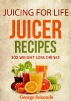 Juicing for Life Juicer Recipes: 100 Weight Loss Drinks. ebook by George Sekonda