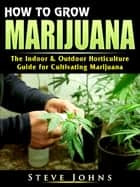 How to Grow Marijuana - The Indoor & Outdoor Horticulture Guide for Cultivating Marijuana ebook by Steve Johns