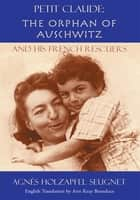 Petit Claude: the Orphan of Auschwitz - And His French Rescuers ebook by Agnes Holzapfel Seugnet, Ann Keay Beneduce