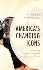 America's Changing Icons - Constructing Patriotic Women from World War I to the Present ebook by Annessa Ann Babic