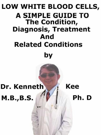 Low White Blood Cells, A Simple Guide To The Condition, Diagnosis, Treatment And Related Conditions ebook by Kenneth Kee