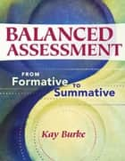 Balanced Assessment: From Formative to Summative ebook by Kay Burke