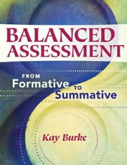 Balanced Assessment: From Formative to Summative - From Formative to Summative ebook by Kay Burke