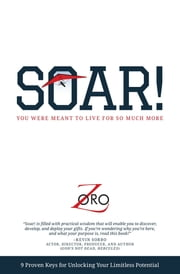 SOAR! - 9 Proven Keys For Unlocking Your Limitless Potential ebook by Zoro