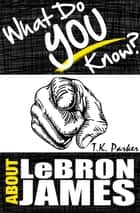 What Do You Know About LeBron James? The Unauthorized Trivia Quiz Game Book About LeBron James Facts ebook by TK Parker