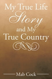 My True Life Story and My True Country ebook by Mab Cock