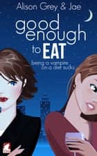 Good enough to eat ebook by Jae, Alison Grey