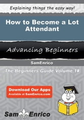 How to Become a Lot Attendant - How to Become a Lot Attendant ebook by Carey Winter