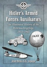 Hitler's Armed Forces Auxiliaries - An Illustrated History of the Wehrmachtsgefolge, 1933–1945 ebook by Jean-Denis G.G. Lepage