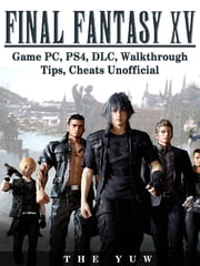 Final Fantasy XV Game PC, PS4, DLC, Walkthrough Tips, Cheats Unofficial ebook by The Yuw