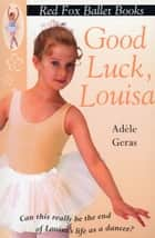 Good Luck, Louisa! - Little Swan Ballet Book 6 ebook by Adèle Geras