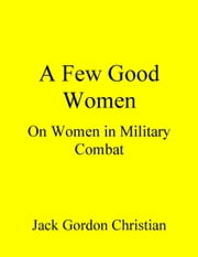 A Few Good Women: On Women in Military Combat ebook by Jack Gordon Christian