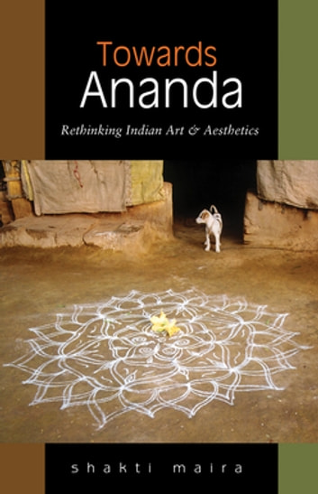 Towards Ananda - Rethinking Indian Art and Aesthetics ebook by Shakti Maira