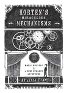 Horten's Miraculous Mechanisms - Magic, Mystery, & a Very Strange Adventure ebook by Lissa Evans