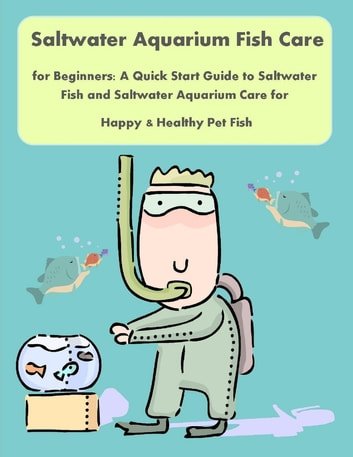 Saltwater Aquarium Fish Care for Beginners: A Quick Start Guide to Saltwater Fish and Saltwater Aquarium Care for Happy & Healthy Pet Fish ebook by Nancy Copeland, Malibu Publishing