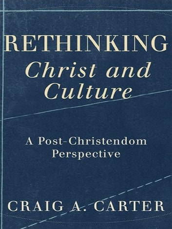Rethinking Christ and Culture - A Post-Christendom Perspective ebook by Craig A. Carter