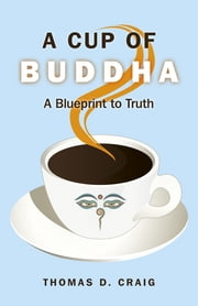 A Cup of Buddha - A Blueprint to Truth ebook by Thomas D. Craig