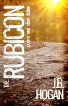 The Rubicon: Poems and Short Fiction ebook by J.B. Hogan