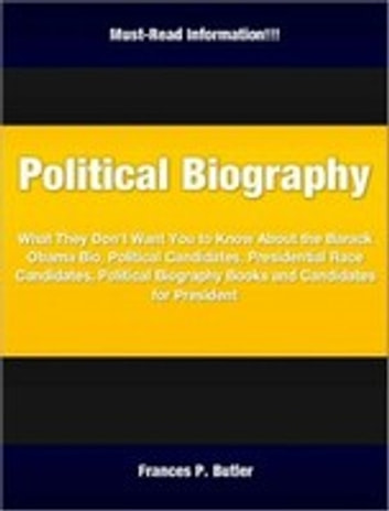 Political Biography - What They Don't Want You to Know About the Barack Obama Bio, Political Candidates, Presidential Race Candidates, Political Biography Books and Candidates for President ebook by Frances P. Butler