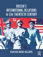 Russia's International Relations in the Twentieth Century ebook by Alastair Kocho-Williams
