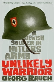 Unlikely Warrior - A Jewish Soldier in Hitler's Army ebook by Georg Rauch