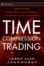 Time Compression Trading - Exploiting Multiple Time Frames in Zero Sum Markets ebook by Jason Alan Jankovsky