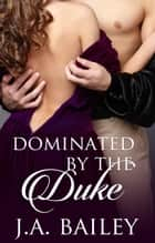 Dominated by the Duke ebook by J.A. Bailey
