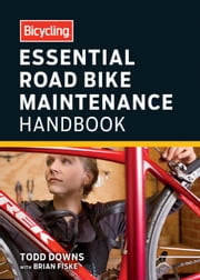 Bicycling Essential Road Bike Maintenance Handbook ebook by Todd Downs