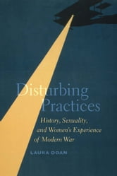 Disturbing Practices - History, Sexuality, and Women's Experience of Modern War ebook by Laura Doan