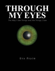 Through My Eyes - The Way I See Things and the Things I Saw ebook by Eva Pilch