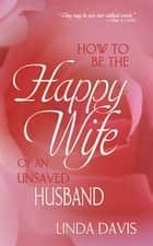 How To Be Happy Wife Of An Unsaved Husband ebook by Linda Davis