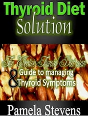 Thyroid Diet Solution :The Effective Thyroid Diet Plan and Guide to Ma  naging Thyroid Symptoms ebook by Pamela Stevens