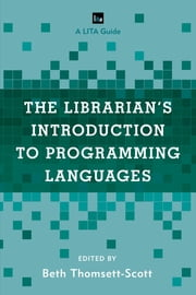 The Librarian's Introduction to Programming Languages - A LITA Guide ebook by Beth Thomsett-Scott