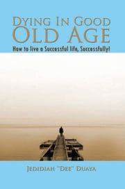 Dying In Good Old Age - How to live a Successful life, Successfully! ebook by Jedidiah ''Dee'' Duaya