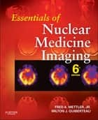 Essentials of Nuclear Medicine Imaging - (Expert Consult- Online and Print) ebook by Fred A. Mettler Jr., Milton J. Guiberteau