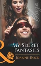 My Secret Fantasies (Mills & Boon Blaze) (Forbidden Fantasies, Book 35) ebook by Joanne Rock