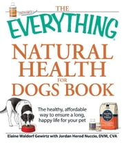 The Everything Natural Health for Dogs Book: The healthy, affordable way to ensure a long, happy life for your pet ebook by Elaine Waldorf Gewirtz,Jordan Herod Nuccio