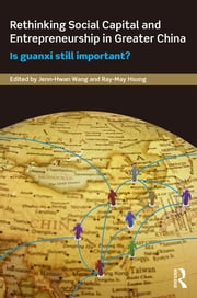 Rethinking Social Capital and Entrepreneurship in Greater China - Is Guanxi Still Important? ebook by Jenn-Hwan Wang,Ray-May Hsung