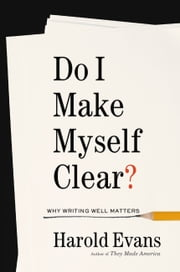 Do I Make Myself Clear? - Why Writing Well Matters ebook by Harold Evans