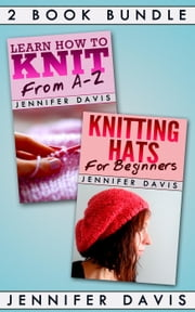 2 Book Bundle: Learn How to Knit: From A-Z & Knitting Hats for Beginners - Knitting For Beginners, #4 ebook by Jennifer Davis