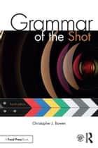 Grammar of the Shot ebook by Christopher J. Bowen, Roy Thompson